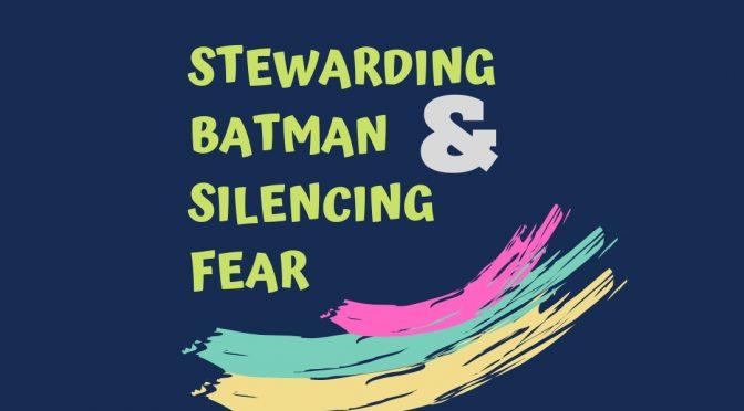 Stewarding Batman & Silencing Fear