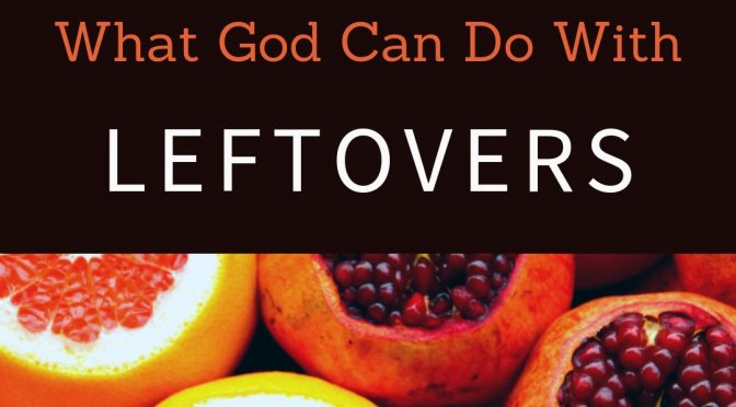 What God Can Do With Leftovers